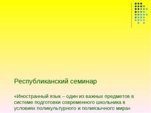 Республиканский семинар  «Иностранный язык – один из важных предметов в с