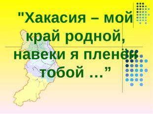"""""""Хакасия – мой край родной, навеки я пленён тобой …"""""""