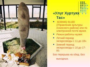 «Улуг Хуртуях Тас» 8(39045) 91180 (Управление культуры Аскизского района) или