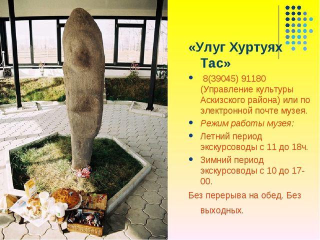 «Улуг Хуртуях Тас» 8(39045) 91180 (Управление культуры Аскизского района) или...