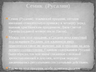 Семик (Русалии) –языческий праздник, сегодня имеющий относительную привязку к