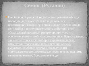 Семик (Русалии) На обширной русской территории троичный обряд с молодым дерев