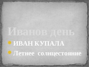 Иванов день ИВАН КУПАЛА Летнее солнцестояние