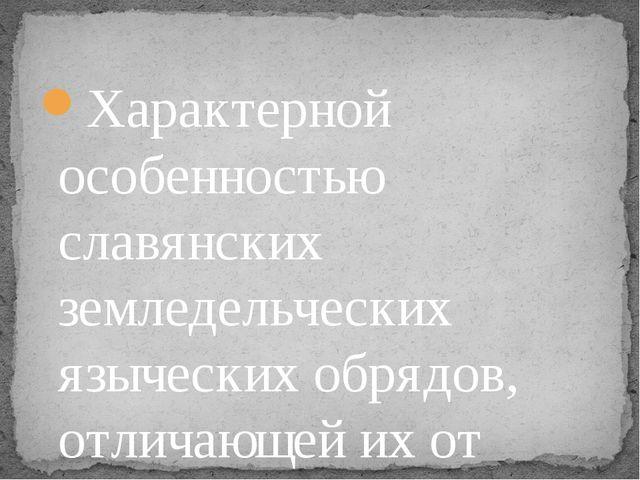 Характерной особенностью славянских земледельческих языческих обрядов, отлича...