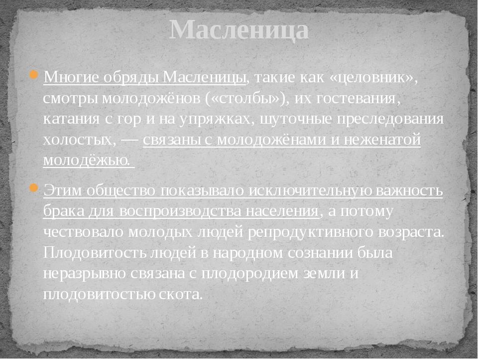 Многие обряды Масленицы, такие как «целовник», смотры молодожёнов («столбы»),...