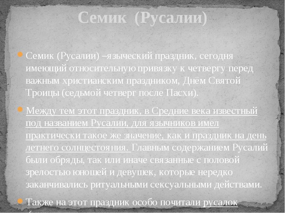 Семик (Русалии) –языческий праздник, сегодня имеющий относительную привязку к...
