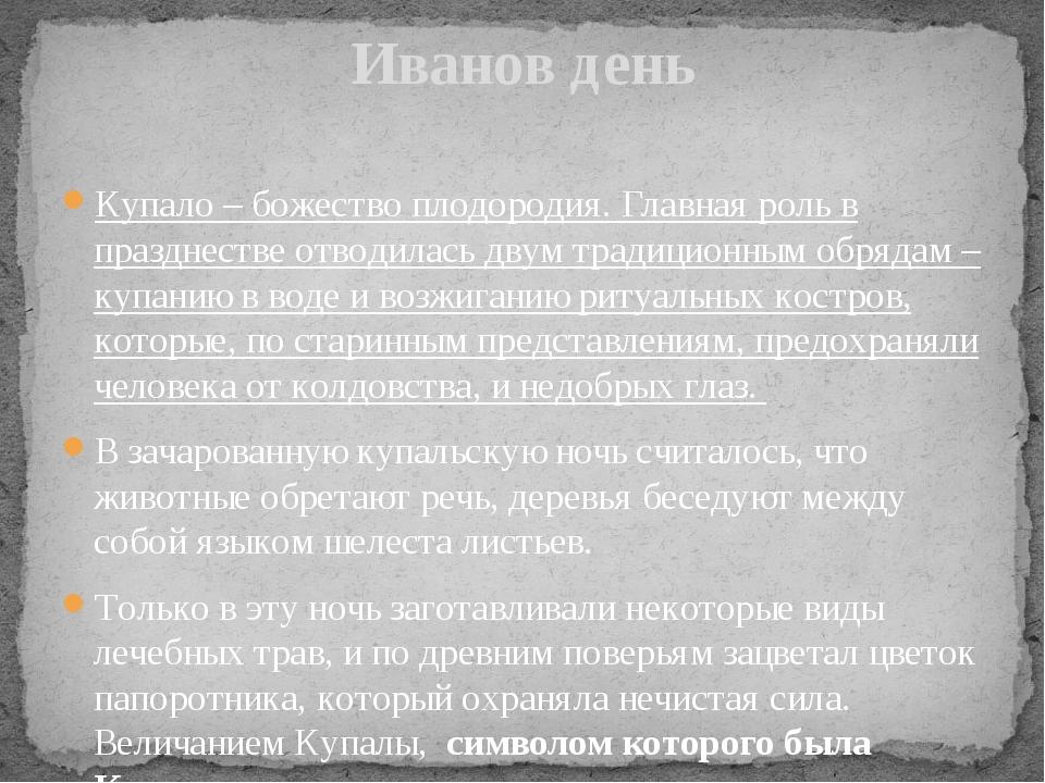 Иванов день Купало – божество плодородия. Главная роль в празднестве отводила...