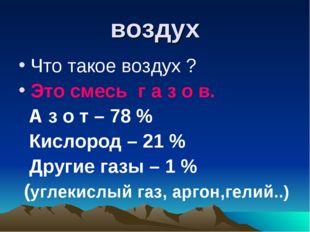 воздух Что такое воздух ? Это смесь г а з о в. А з о т – 78 % Кислород – 21 %