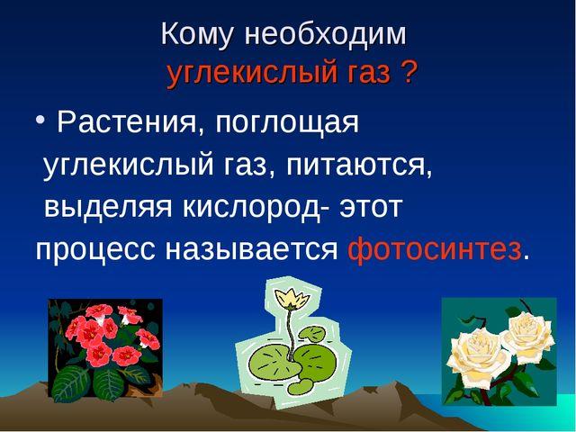 Кому необходим углекислый газ ? Растения, поглощая углекислый газ, питаются,...