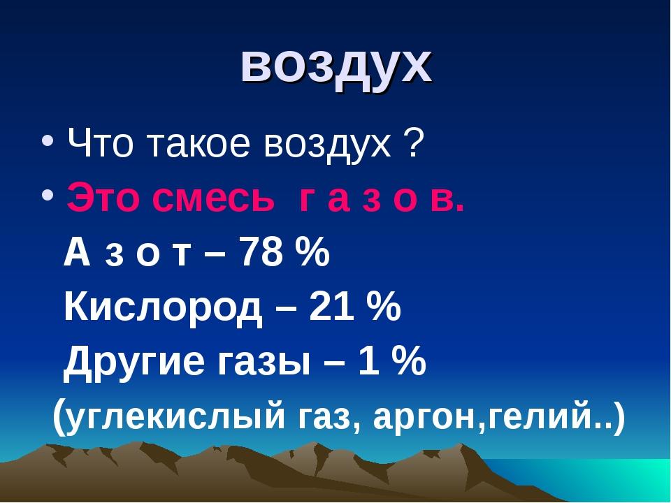 воздух Что такое воздух ? Это смесь г а з о в. А з о т – 78 % Кислород – 21 %...
