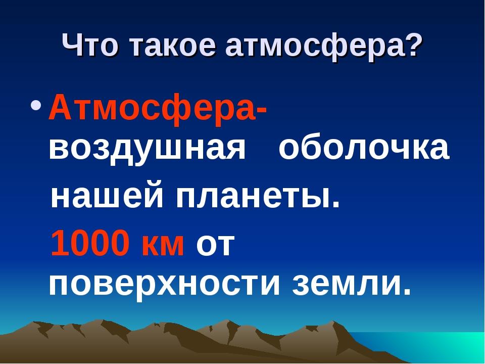Что такое атмосфера? Атмосфера-воздушная оболочка нашей планеты. 1000 км от п...