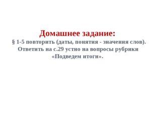 Домашнее задание: § 1-5 повторить (даты, понятия - значения слов). Ответить н