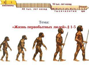 Тема: «Жизнь первобытных людей».§ 1-5