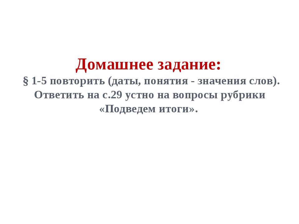 Домашнее задание: § 1-5 повторить (даты, понятия - значения слов). Ответить н...