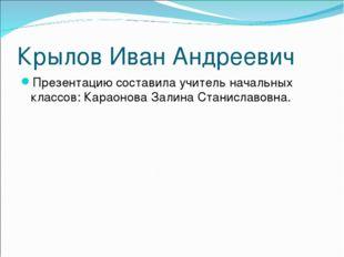 Крылов Иван Андреевич Презентацию составила учитель начальных классов: Караон