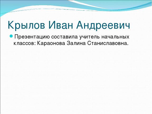 Крылов Иван Андреевич Презентацию составила учитель начальных классов: Караон...