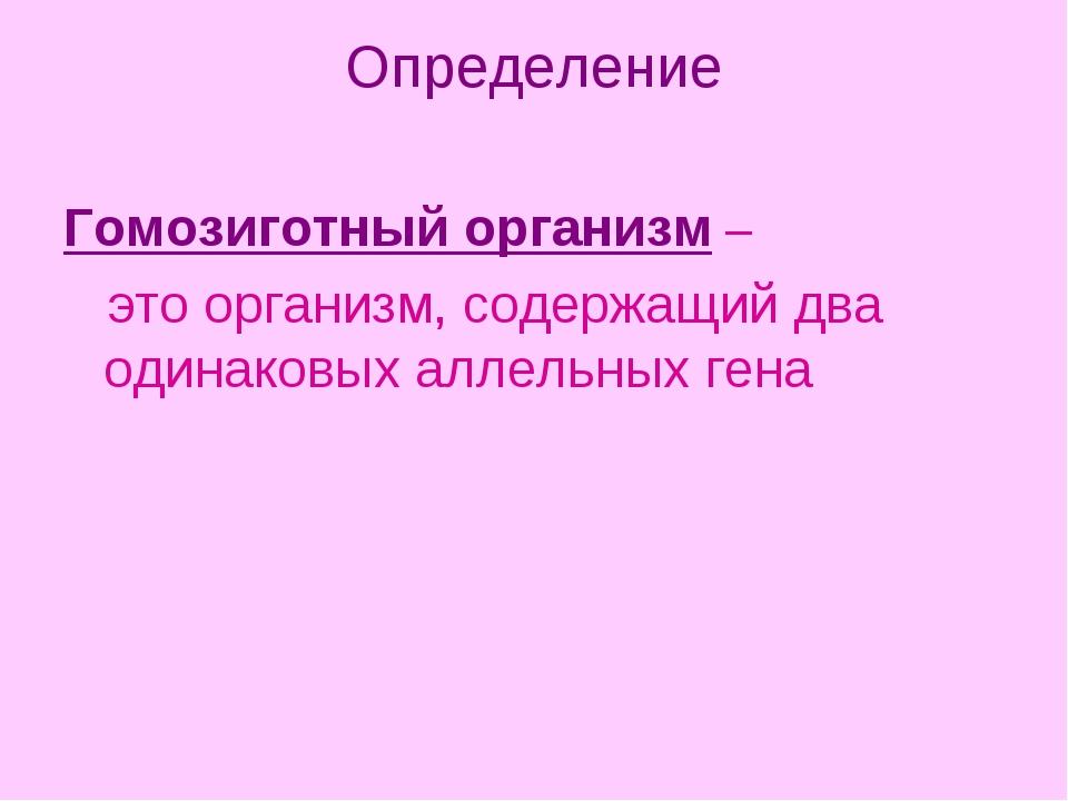 Определение Гомозиготный организм – это организм, содержащий два одинаковых а...