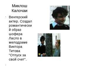 Миклош Калочаи Венгерский актер. Создал романтический образ шофера Ласло в ме