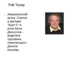 """Рэй Толер Американский актер. Снялся в фильме """"Брат-2"""" в роли Бена Джонсона -"""