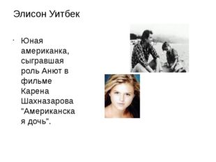 Элисон Уитбек Юная американка, сыгравшая роль Анют в фильме Карена Шахназаров