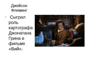 Джейсон Флеминг Сыграл роль картографа Джонатана Грина в фильме «Вий».