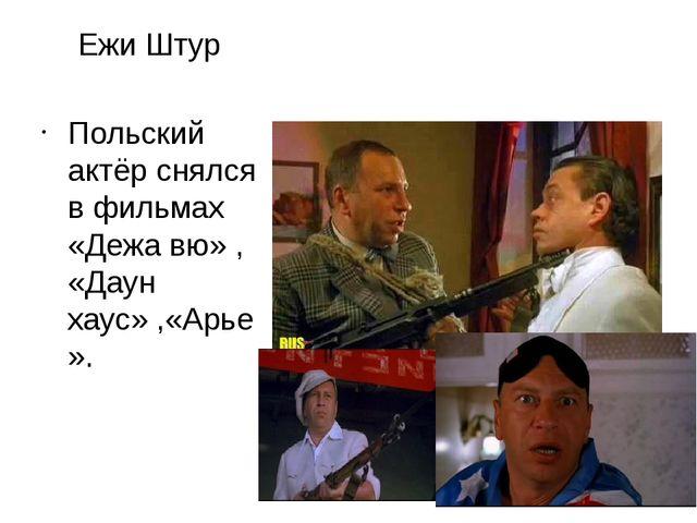 Ежи Штур Польский актёр снялся в фильмах «Дежа вю» , «Даун хаус» ,«Арье».
