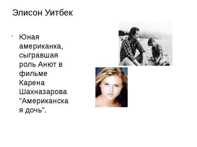 Элисон Уитбек Юная американка, сыгравшая роль Анют в фильме Карена Шахназаров...