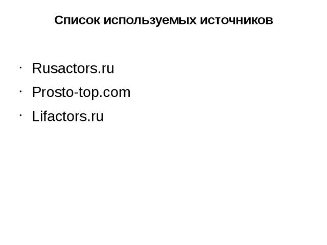 Список используемых источников Rusactors.ru Prosto-top.com Lifactors.ru