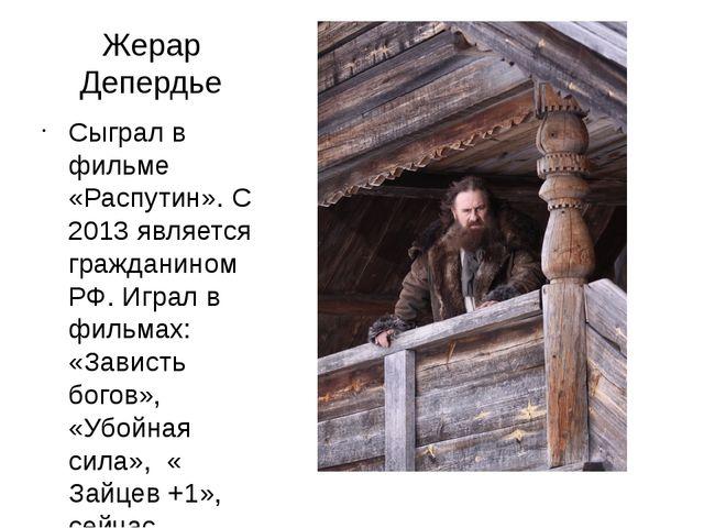 Жерар Депердье Сыграл в фильме «Распутин». С 2013 является гражданином РФ. Иг...