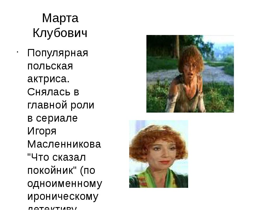Марта Клубович Популярная польская актриса. Снялась в главной роли в сериале...