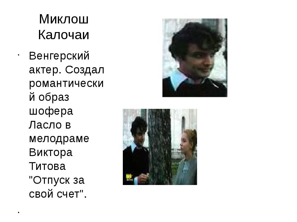 Миклош Калочаи Венгерский актер. Создал романтический образ шофера Ласло в ме...