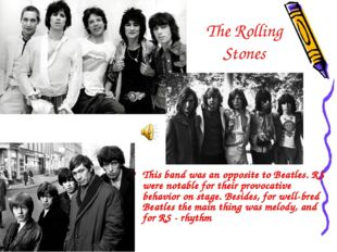 The Rolling Stones This band was an opposite to Beatles. RS were notable for