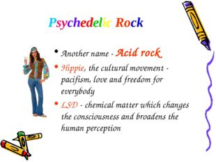 Psychedelic Rock Another name - Acid rock Hippie, the cultural movement - pac