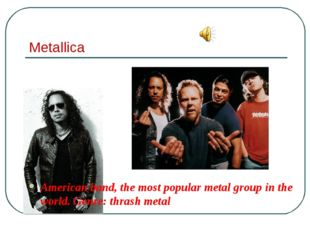 Metallica American band, the most popular metal group in the world. Genre: th