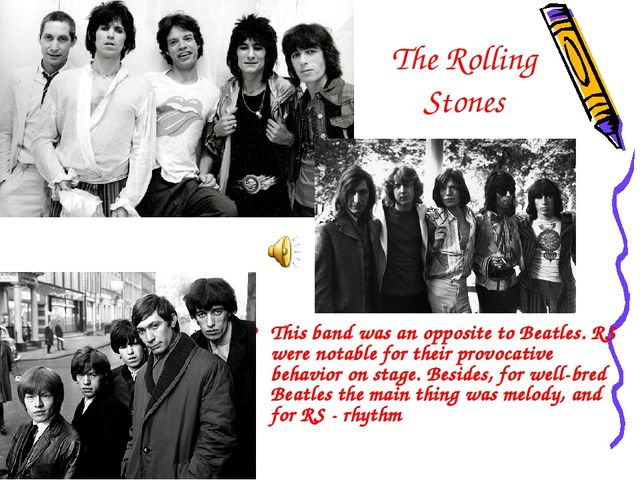 The Rolling Stones This band was an opposite to Beatles. RS were notable for...