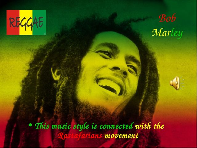 Bob Marley This music style is connected with the Rastafarians movement