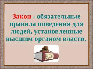 Закон - обязательные правила поведения для людей, установленные высшим органо