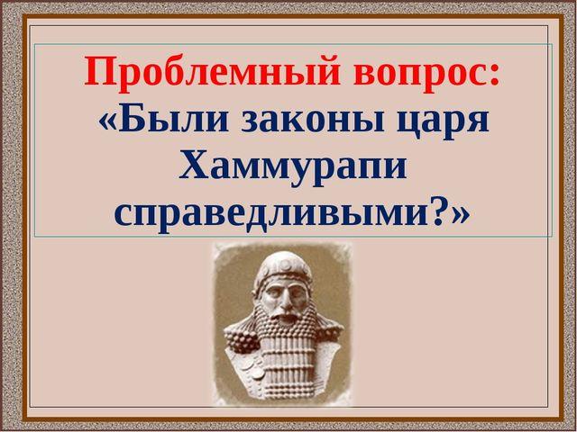 Проблемный вопрос: «Были законы царя Хаммурапи справедливыми?»