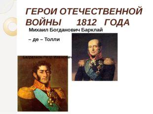 ГЕРОИ ОТЕЧЕСТВЕННОЙ ВОЙНЫ 1812 ГОДА Михаил Богданович Барклай – де – Толли Ба