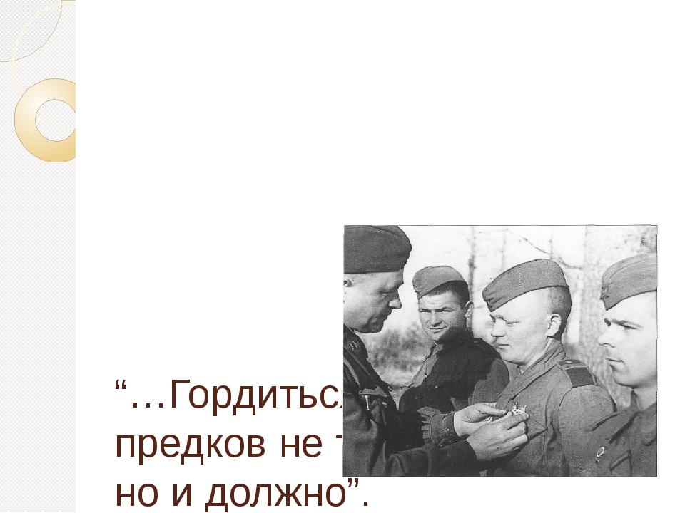 """""""…Гордиться славой своих предков не только можно, но и должно"""". (А.С.Пушкин)"""