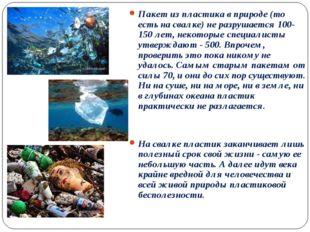 Пакет из пластика в природе (то есть на свалке) не разрушается 100-150 лет, н