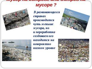 Мусор на острове или Остров на мусоре ? Вразвивающихся странах производится