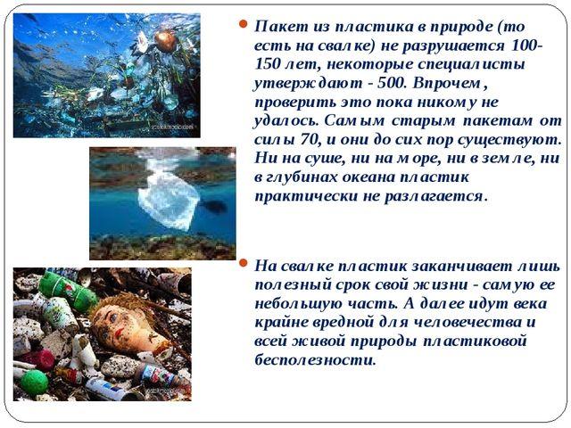 Пакет из пластика в природе (то есть на свалке) не разрушается 100-150 лет, н...