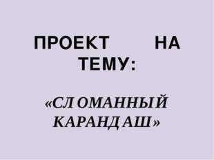 ПРОЕКТ НА ТЕМУ: «СЛОМАННЫЙ КАРАНДАШ»