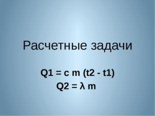 Расчетные задачи Q1 = c m (t2 - t1) Q2 = λ m