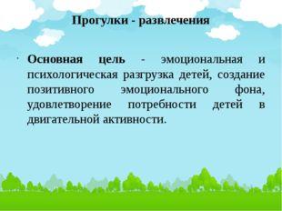Прогулки - развлечения Основная цель - эмоциональная и психологическая разгру