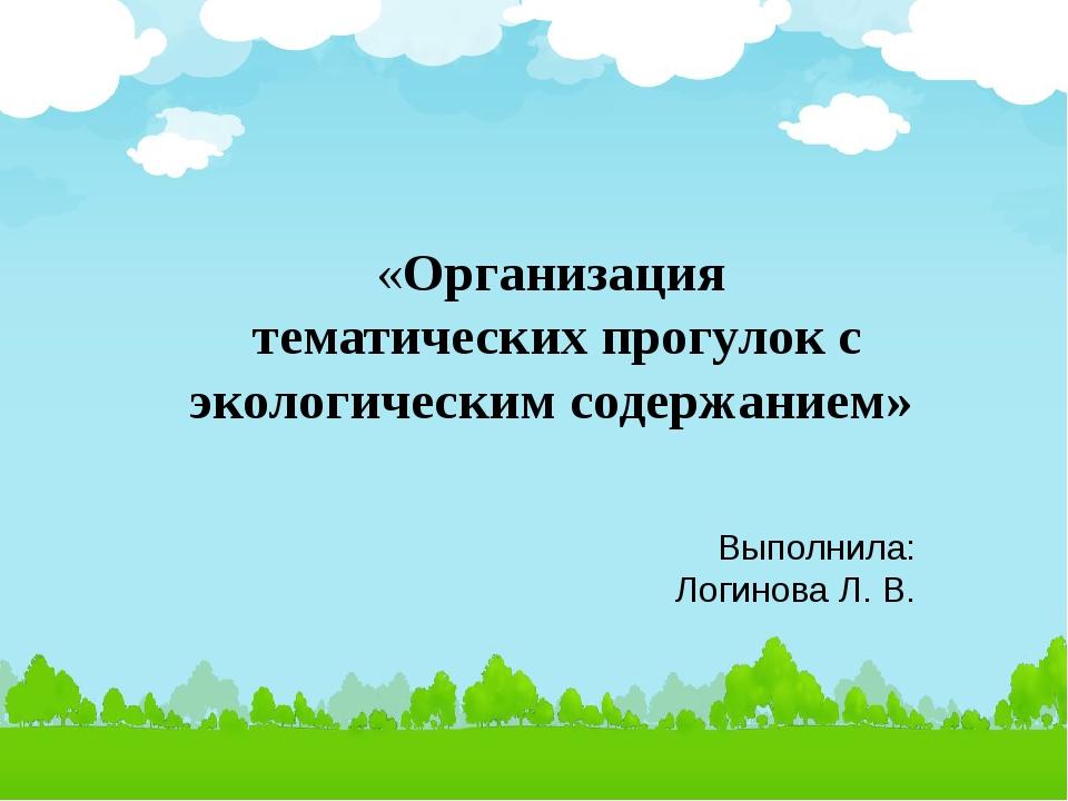 «Организация тематических прогулок с экологическим содержанием» Выполнила: Ло...
