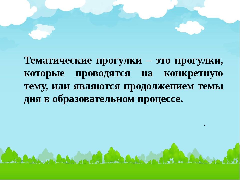 Тематические прогулки – это прогулки, которые проводятся на конкретную тему,...