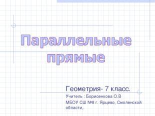 Геометрия- 7 класс. Учитель : Борисенкова О.В МБОУ СШ №8 г. Ярцево, Смоленско