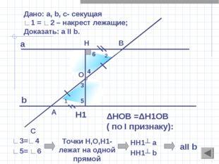 Дано: a, b, c- секущая ∟1 = ∟2 – накрест лежащие; Доказать: а II b. A C H1 ΔH